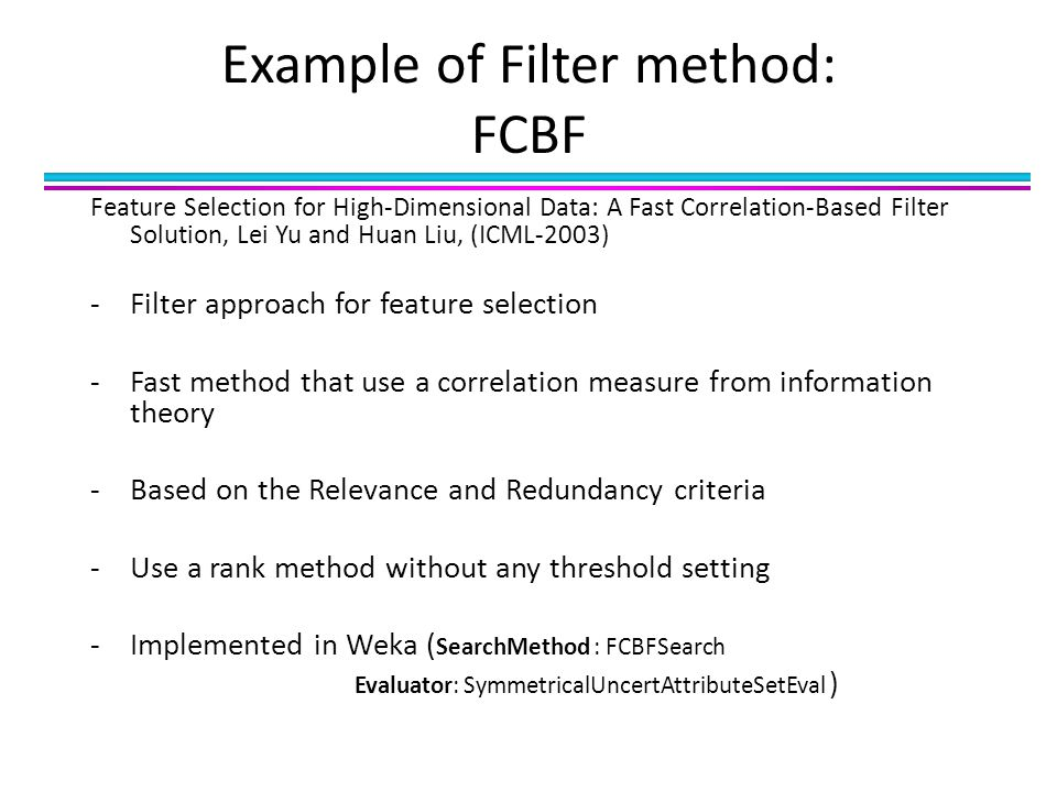 Example of Filter method: FCBF Feature Selection for High-Dimensional Data: A Fast Correlation-Based Filter Solution, Lei Yu and Huan Liu, (ICML-2003) -Filter approach for feature selection -Fast method that use a correlation measure from information theory -Based on the Relevance and Redundancy criteria -Use a rank method without any threshold setting -Implemented in Weka ( SearchMethod : FCBFSearch Evaluator: SymmetricalUncertAttributeSetEval )