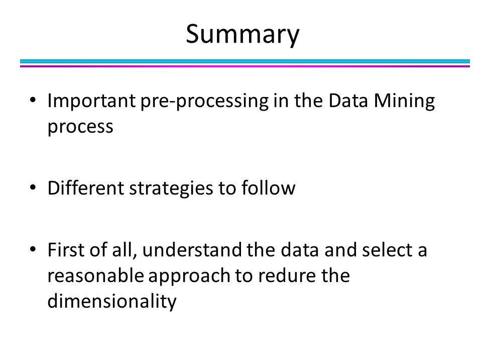 Important pre-processing in the Data Mining process Different strategies to follow First of all, understand the data and select a reasonable approach to redure the dimensionality Summary
