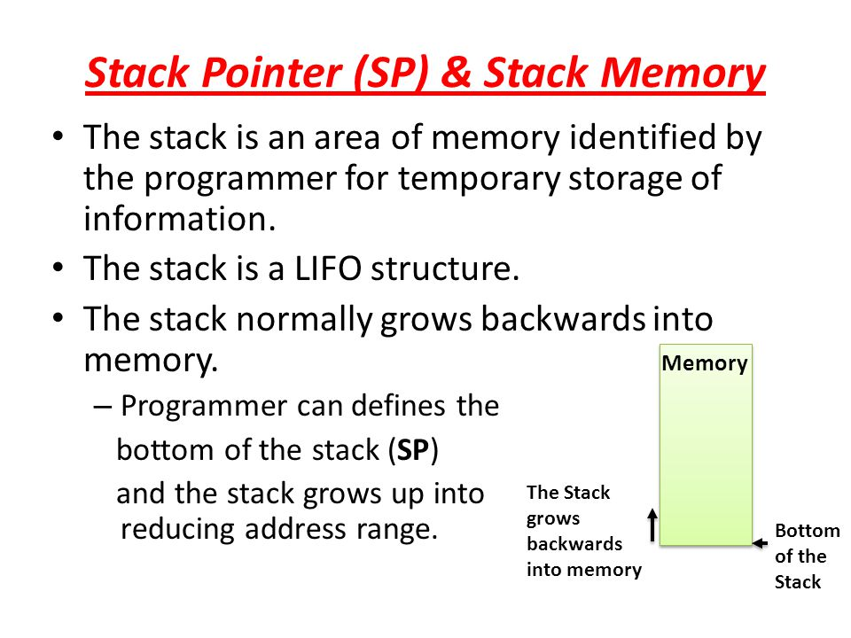Stack Pointer (SP) & Stack Memory The stack is an area of memory identified by the programmer for temporary storage of information. The stack is a LIF
