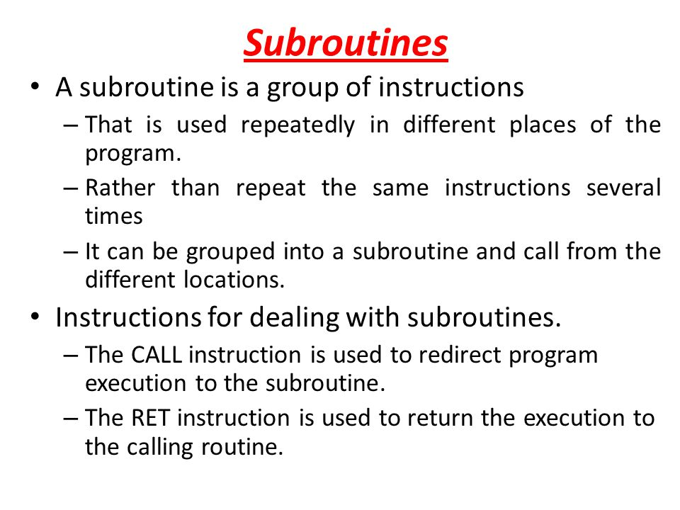 Subroutines A subroutine is a group of instructions – That is used repeatedly in different places of the program. – Rather than repeat the same instru