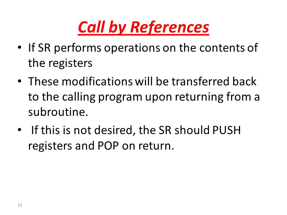 18 Call by References If SR performs operations on the contents of the registers These modifications will be transferred back to the calling program u