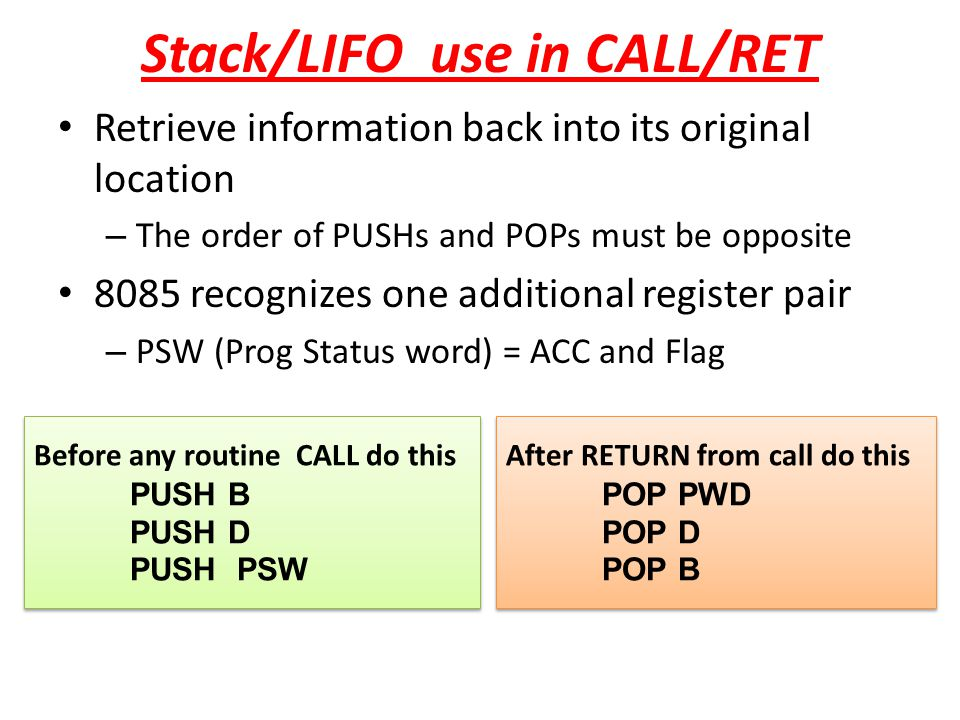 Stack/LIFO use in CALL/RET Retrieve information back into its original location – The order of PUSHs and POPs must be opposite 8085 recognizes one add
