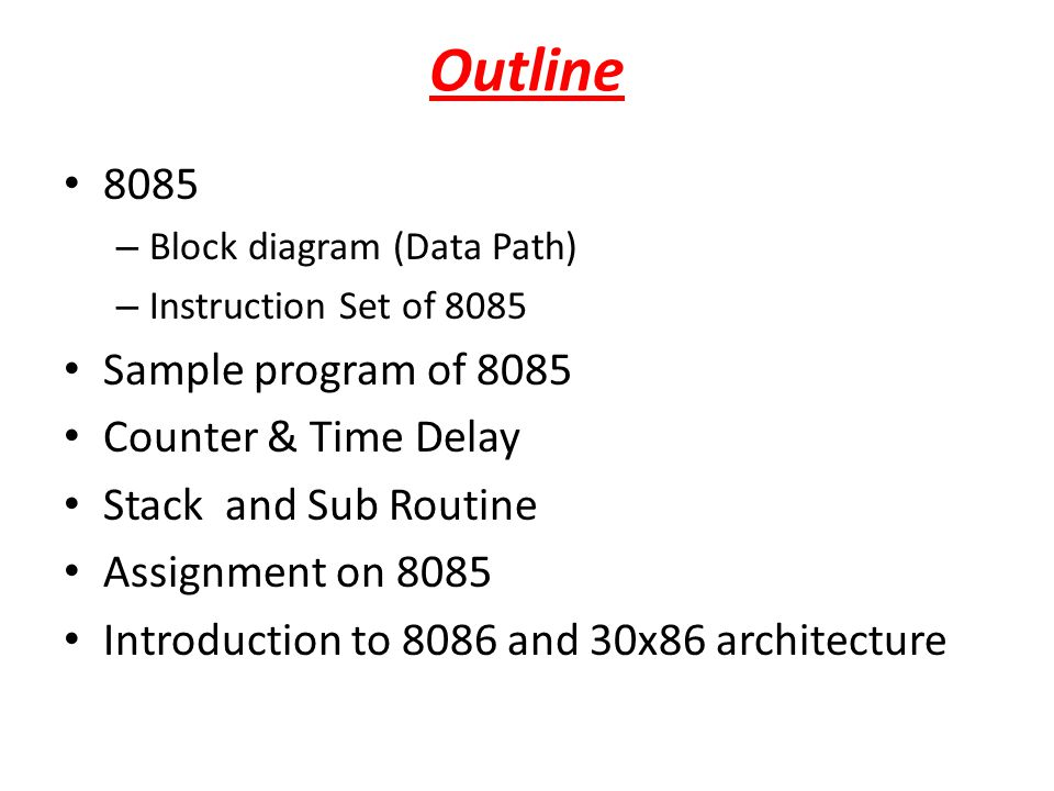 Outline 8085 – Block diagram (Data Path) – Instruction Set of 8085 Sample program of 8085 Counter & Time Delay Stack and Sub Routine Assignment on 808