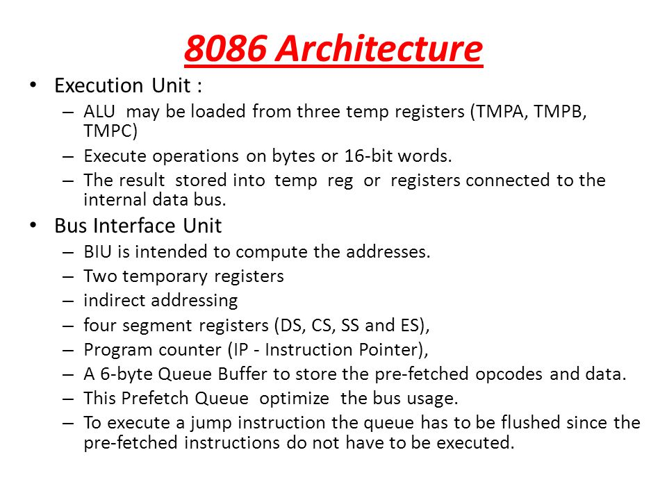 8086 Architecture Execution Unit : – ALU may be loaded from three temp registers (TMPA, TMPB, TMPC) – Execute operations on bytes or 16-bit words. – T
