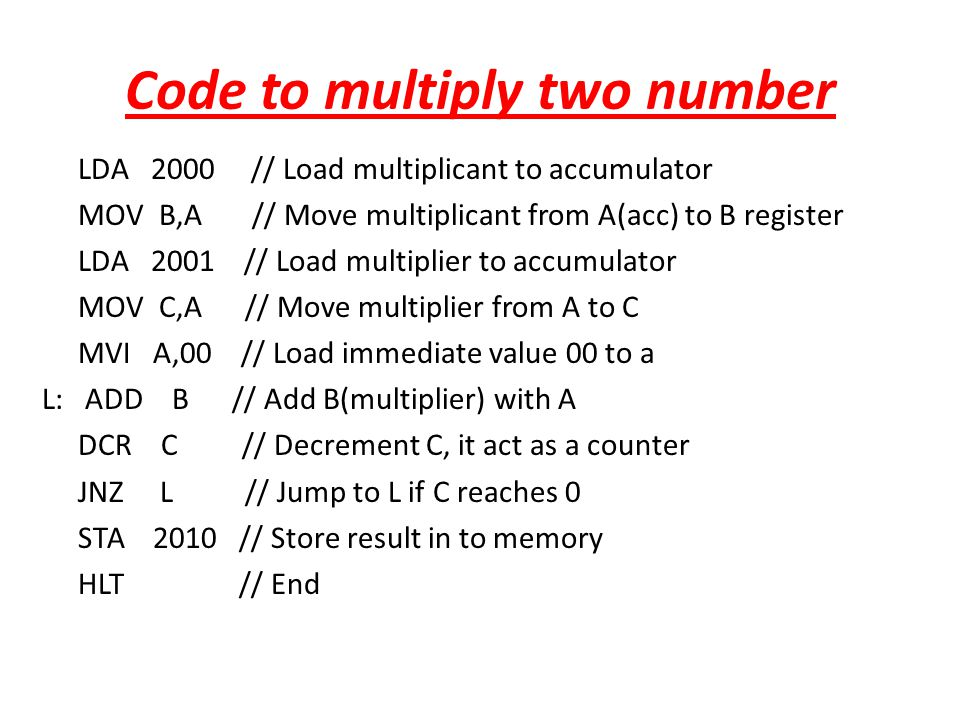 Code to multiply two number LDA 2000 // Load multiplicant to accumulator MOV B,A // Move multiplicant from A(acc) to B register LDA 2001 // Load multi