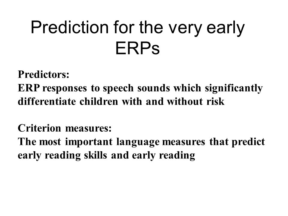 Prediction for the very early ERPs Predictors: ERP responses to speech sounds which significantly differentiate children with and without risk Criterion measures: The most important language measures that predict early reading skills and early reading