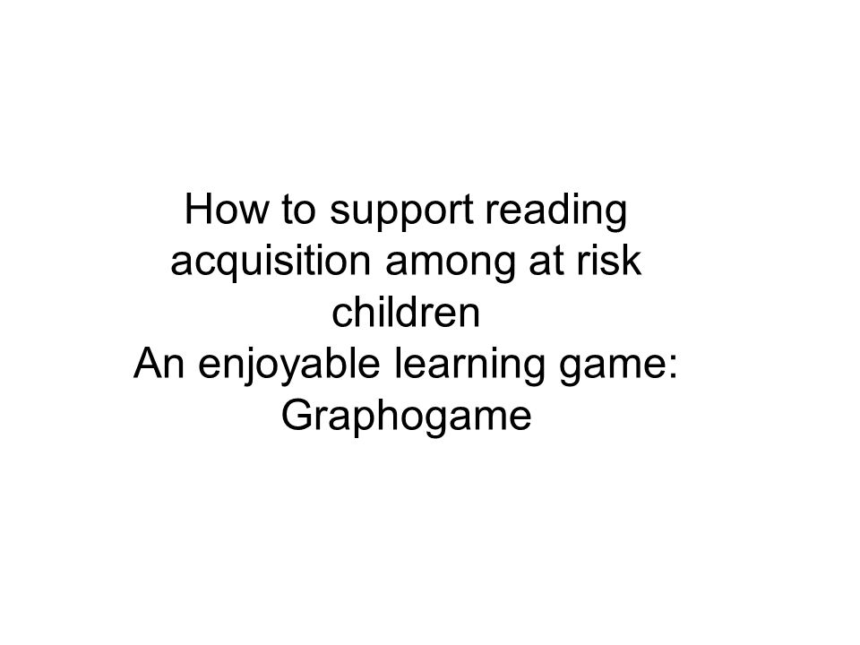 How to support reading acquisition among at risk children An enjoyable learning game: Graphogame