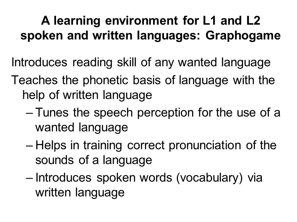 A learning environment for L1 and L2 spoken and written languages: Graphogame Introduces reading skill of any wanted language Teaches the phonetic basis of language with the help of written language –Tunes the speech perception for the use of a wanted language –Helps in training correct pronunciation of the sounds of a language –Introduces spoken words (vocabulary) via written language