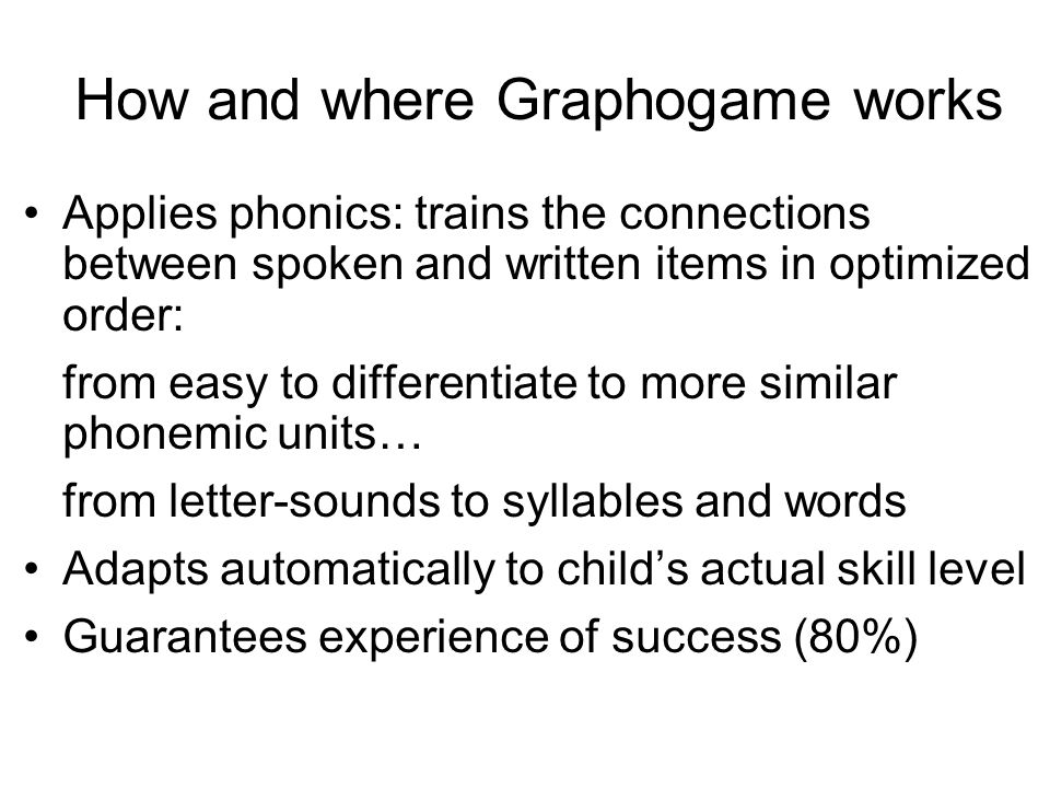 How and where Graphogame works Applies phonics: trains the connections between spoken and written items in optimized order: from easy to differentiate to more similar phonemic units… from letter-sounds to syllables and words Adapts automatically to child's actual skill level Guarantees experience of success (80%)