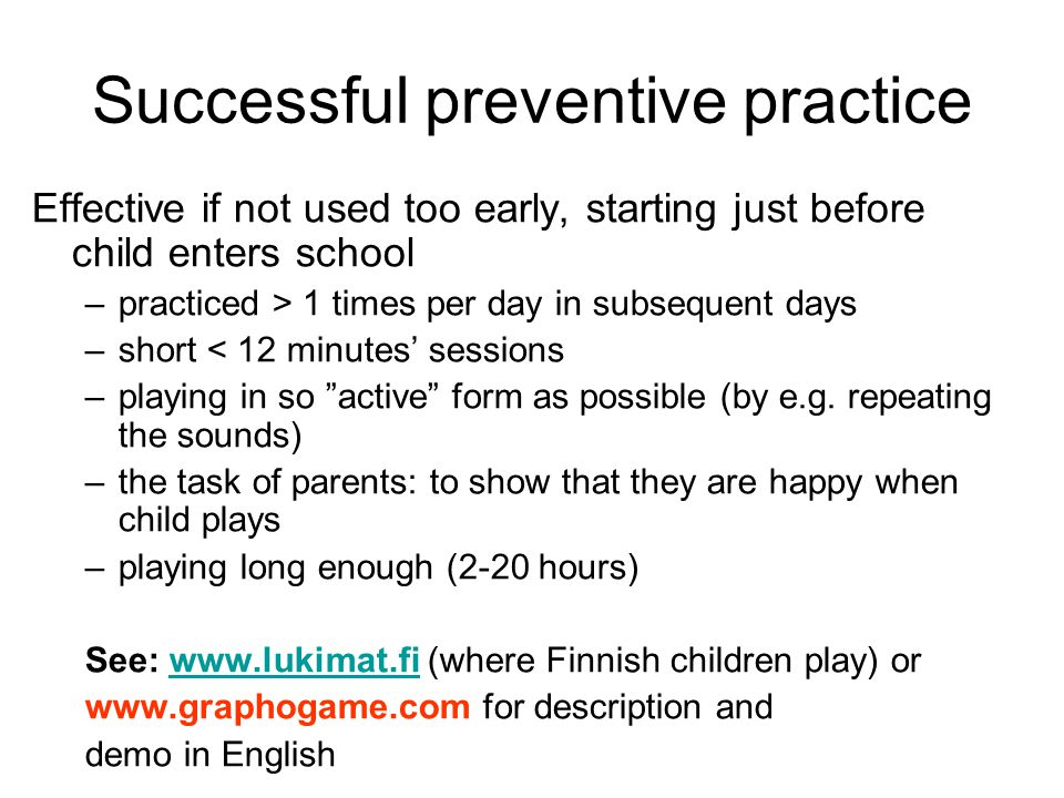 Successful preventive practice Effective if not used too early, starting just before child enters school –practiced > 1 times per day in subsequent days –short < 12 minutes' sessions –playing in so active form as possible (by e.g.