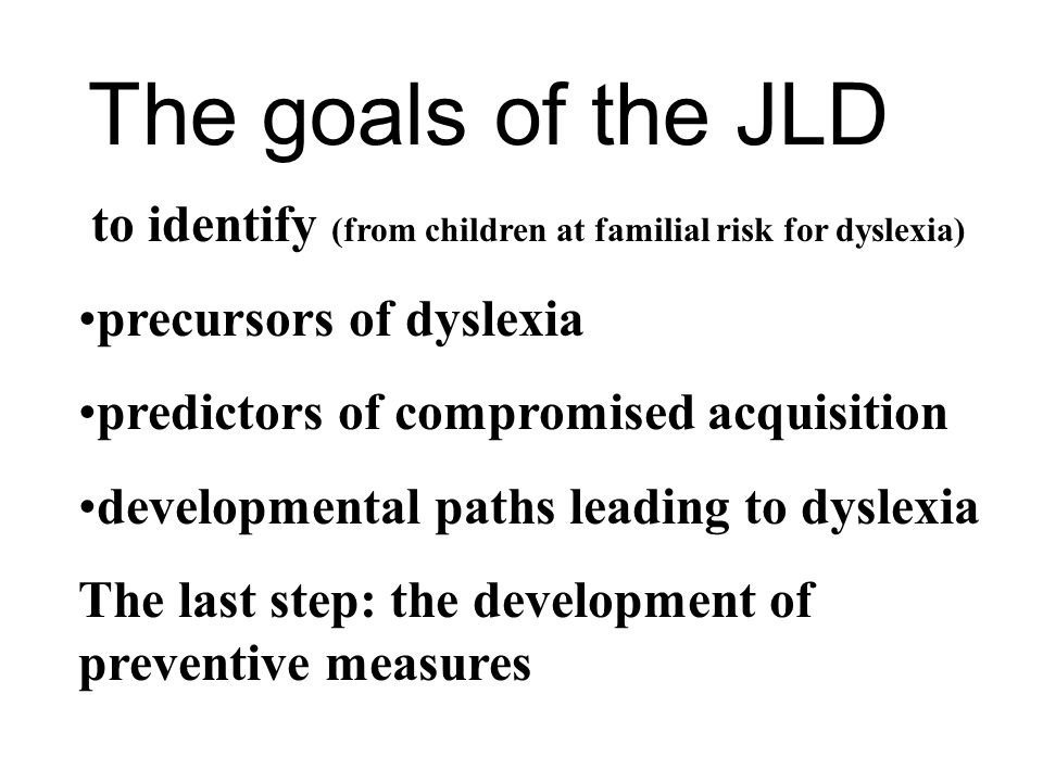 The goals of the JLD to identify (from children at familial risk for dyslexia) precursors of dyslexia predictors of compromised acquisition developmental paths leading to dyslexia The last step: the development of preventive measures