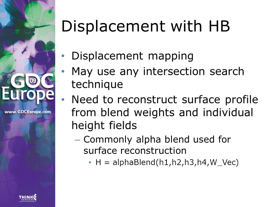 Displacement with HB Displacement mapping May use any intersection search technique Need to reconstruct surface profile from blend weights and individual height fields – Commonly alpha blend used for surface reconstruction H = alphaBlend(h1,h2,h3,h4,W_Vec)