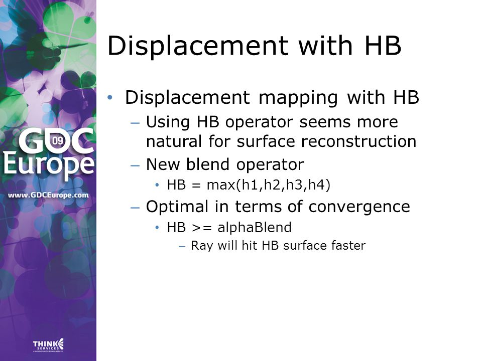 Displacement with HB Displacement mapping with HB – Using HB operator seems more natural for surface reconstruction – New blend operator HB = max(h1,h2,h3,h4) – Optimal in terms of convergence HB >= alphaBlend – Ray will hit HB surface faster