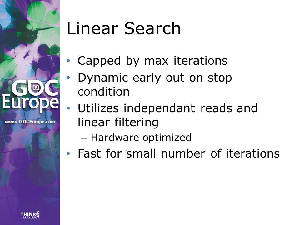 Linear Search Capped by max iterations Dynamic early out on stop condition Utilizes independant reads and linear filtering – Hardware optimized Fast for small number of iterations