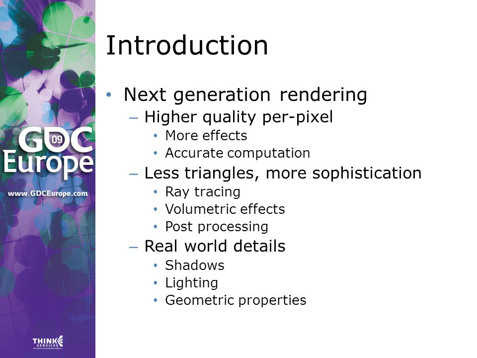 Introduction Next generation rendering – Higher quality per-pixel More effects Accurate computation – Less triangles, more sophistication Ray tracing Volumetric effects Post processing – Real world details Shadows Lighting Geometric properties