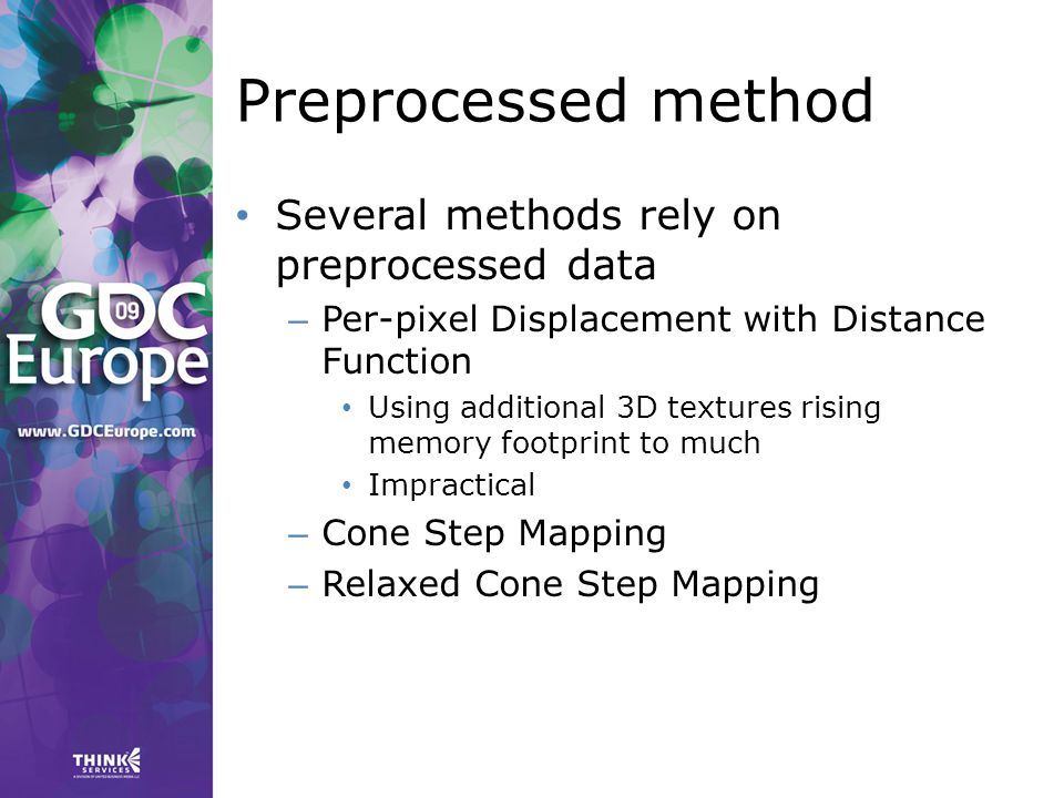 Preprocessed method Several methods rely on preprocessed data – Per-pixel Displacement with Distance Function Using additional 3D textures rising memory footprint to much Impractical – Cone Step Mapping – Relaxed Cone Step Mapping