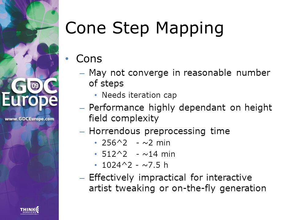 Cone Step Mapping Cons – May not converge in reasonable number of steps Needs iteration cap – Performance highly dependant on height field complexity – Horrendous preprocessing time 256^2 - ~2 min 512^2 - ~14 min 1024^2 - ~7.5 h – Effectively impractical for interactive artist tweaking or on-the-fly generation