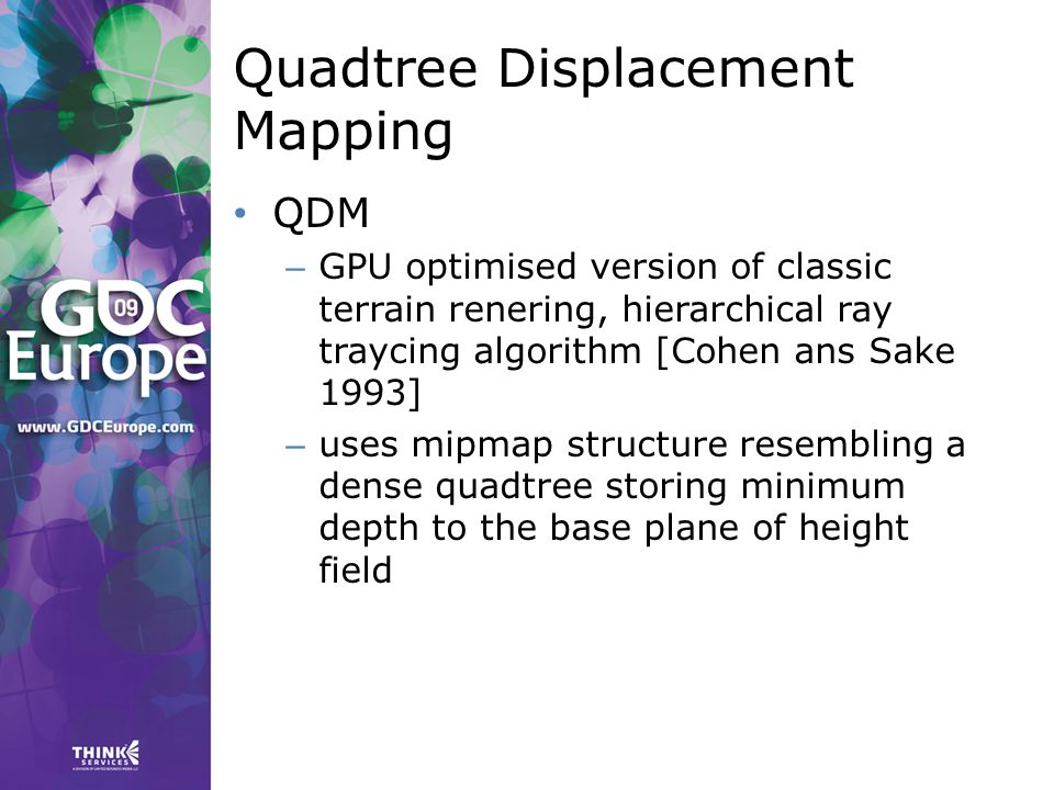 Quadtree Displacement Mapping QDM – GPU optimised version of classic terrain renering, hierarchical ray traycing algorithm [Cohen ans Sake 1993] – uses mipmap structure resembling a dense quadtree storing minimum depth to the base plane of height field