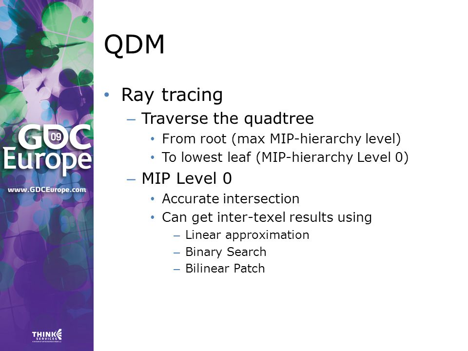 QDM Ray tracing – Traverse the quadtree From root (max MIP-hierarchy level) To lowest leaf (MIP-hierarchy Level 0) – MIP Level 0 Accurate intersection Can get inter-texel results using – Linear approximation – Binary Search – Bilinear Patch