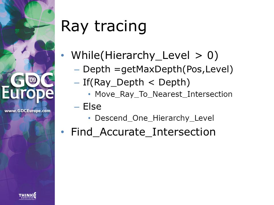 Ray tracing While(Hierarchy_Level > 0) – Depth =getMaxDepth(Pos,Level) – If(Ray_Depth < Depth) Move_Ray_To_Nearest_Intersection – Else Descend_One_Hierarchy_Level Find_Accurate_Intersection