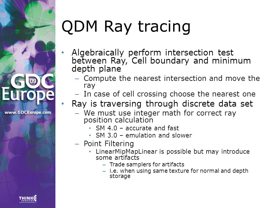 QDM Ray tracing Algebraically perform intersection test between Ray, Cell boundary and minimum depth plane – Compute the nearest intersection and move the ray – In case of cell crossing choose the nearest one Ray is traversing through discrete data set – We must use integer math for correct ray position calculation SM 4.0 – accurate and fast SM 3.0 – emulation and slower – Point Filtering LinearMipMapLinear is possible but may introduce some artifacts – Trade samplers for artifacts – i.e.