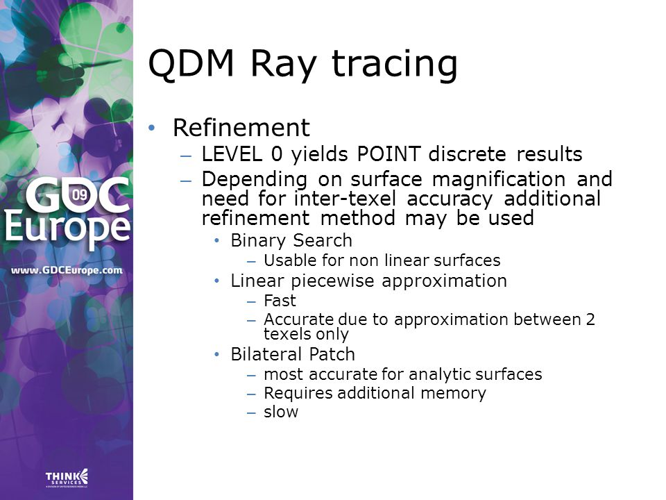 QDM Ray tracing Refinement – LEVEL 0 yields POINT discrete results – Depending on surface magnification and need for inter-texel accuracy additional refinement method may be used Binary Search – Usable for non linear surfaces Linear piecewise approximation – Fast – Accurate due to approximation between 2 texels only Bilateral Patch – most accurate for analytic surfaces – Requires additional memory – slow