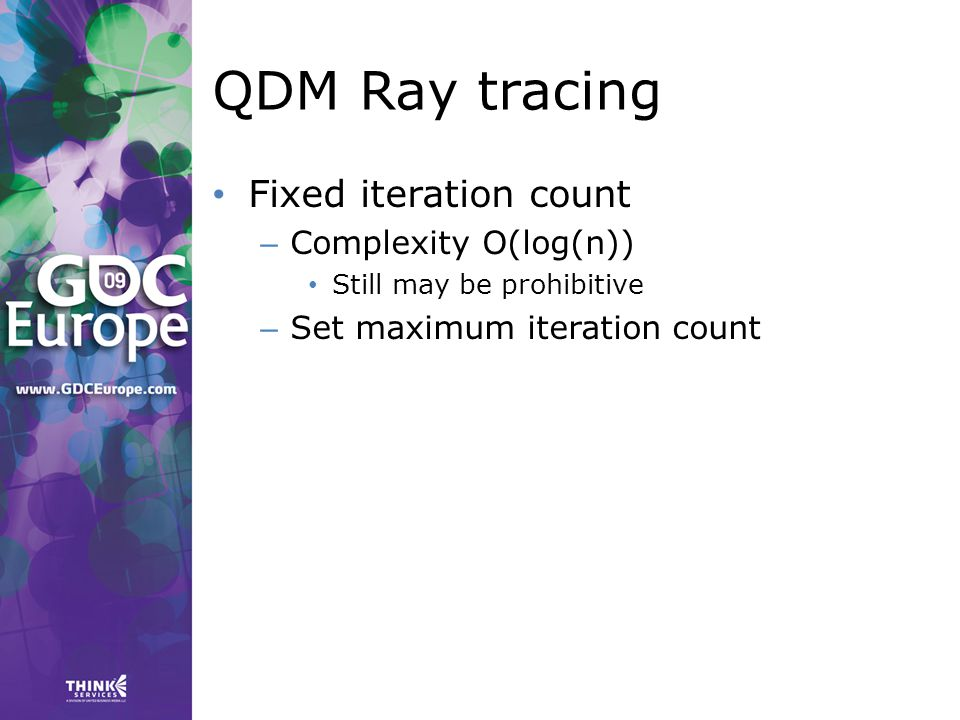 QDM Ray tracing Fixed iteration count – Complexity O(log(n)) Still may be prohibitive – Set maximum iteration count