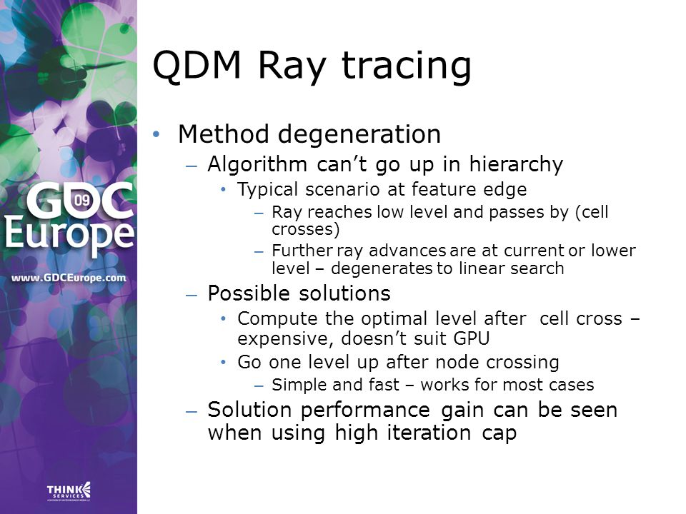 QDM Ray tracing Method degeneration – Algorithm can't go up in hierarchy Typical scenario at feature edge – Ray reaches low level and passes by (cell crosses) – Further ray advances are at current or lower level – degenerates to linear search – Possible solutions Compute the optimal level after cell cross – expensive, doesn't suit GPU Go one level up after node crossing – Simple and fast – works for most cases – Solution performance gain can be seen when using high iteration cap