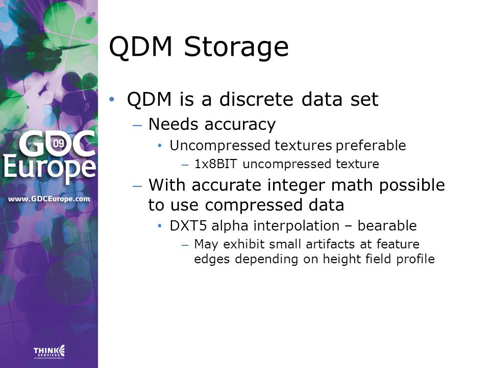 QDM Storage QDM is a discrete data set – Needs accuracy Uncompressed textures preferable – 1x8BIT uncompressed texture – With accurate integer math possible to use compressed data DXT5 alpha interpolation – bearable – May exhibit small artifacts at feature edges depending on height field profile