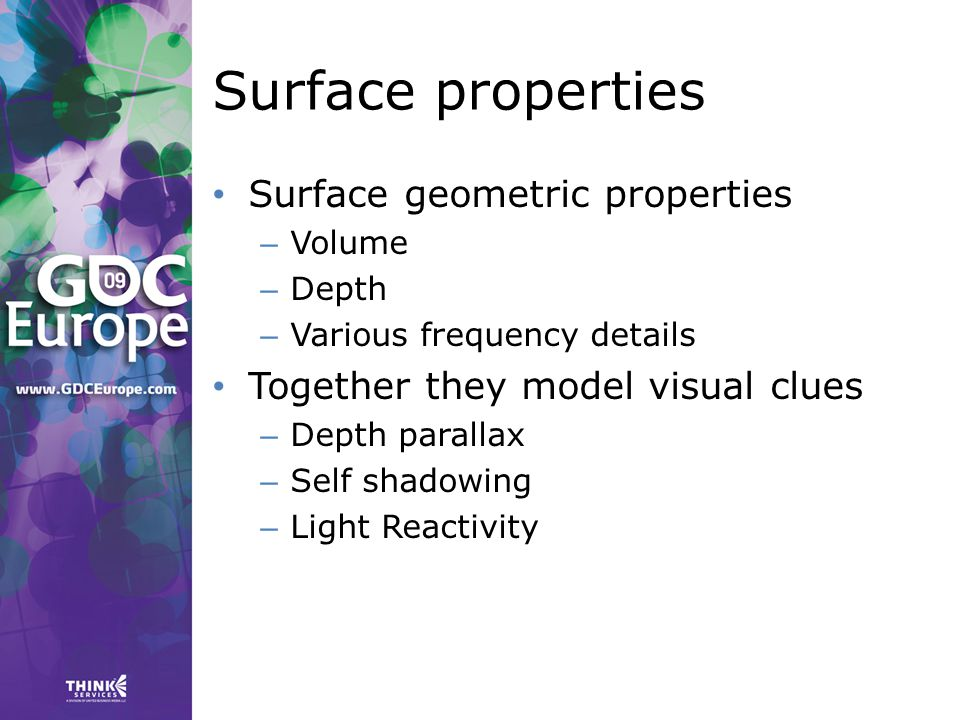 Surface properties Surface geometric properties – Volume – Depth – Various frequency details Together they model visual clues – Depth parallax – Self shadowing – Light Reactivity