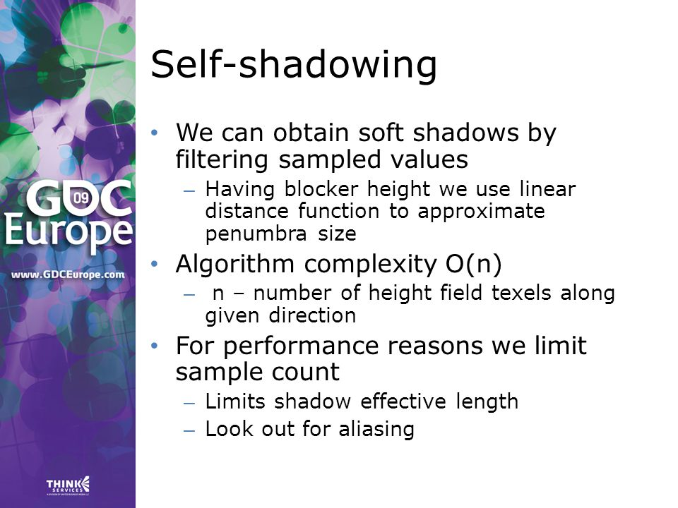 Self-shadowing We can obtain soft shadows by filtering sampled values – Having blocker height we use linear distance function to approximate penumbra size Algorithm complexity O(n) – n – number of height field texels along given direction For performance reasons we limit sample count – Limits shadow effective length – Look out for aliasing
