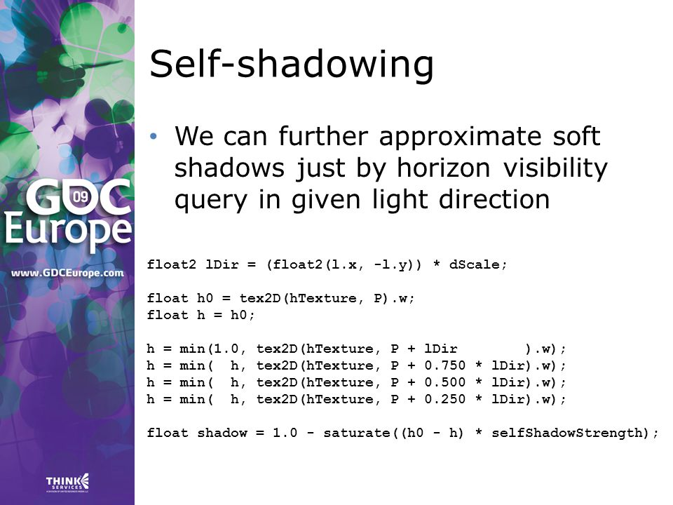 Self-shadowing We can further approximate soft shadows just by horizon visibility query in given light direction float2 lDir = (float2(l.x, -l.y)) * dScale; float h0 = tex2D(hTexture, P).w; float h = h0; h = min(1.0, tex2D(hTexture, P + lDir ).w); h = min( h, tex2D(hTexture, P + 0.750 * lDir).w); h = min( h, tex2D(hTexture, P + 0.500 * lDir).w); h = min( h, tex2D(hTexture, P + 0.250 * lDir).w); float shadow = 1.0 - saturate((h0 - h) * selfShadowStrength);