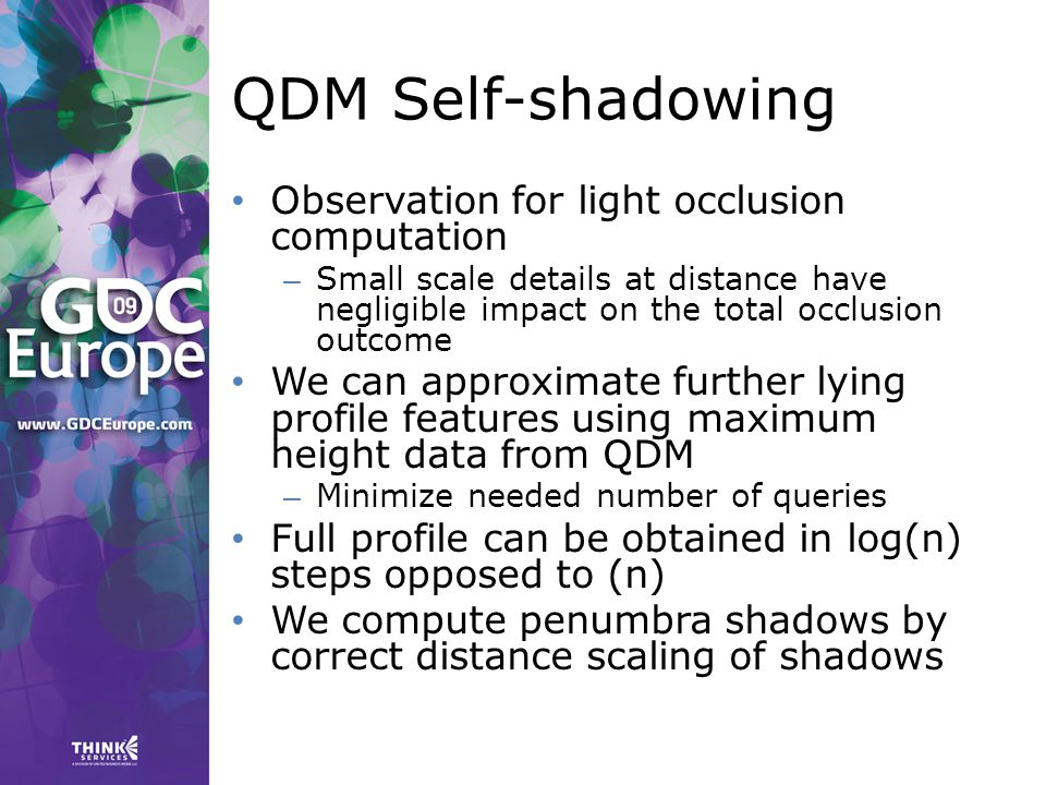 QDM Self-shadowing Observation for light occlusion computation – Small scale details at distance have negligible impact on the total occlusion outcome We can approximate further lying profile features using maximum height data from QDM – Minimize needed number of queries Full profile can be obtained in log(n) steps opposed to (n) We compute penumbra shadows by correct distance scaling of shadows