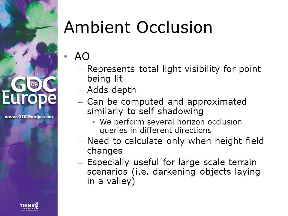 Ambient Occlusion AO – Represents total light visibility for point being lit – Adds depth – Can be computed and approximated similarly to self shadowing We perform several horizon occlusion queries in different directions – Need to calculate only when height field changes – Especially useful for large scale terrain scenarios (i.e.