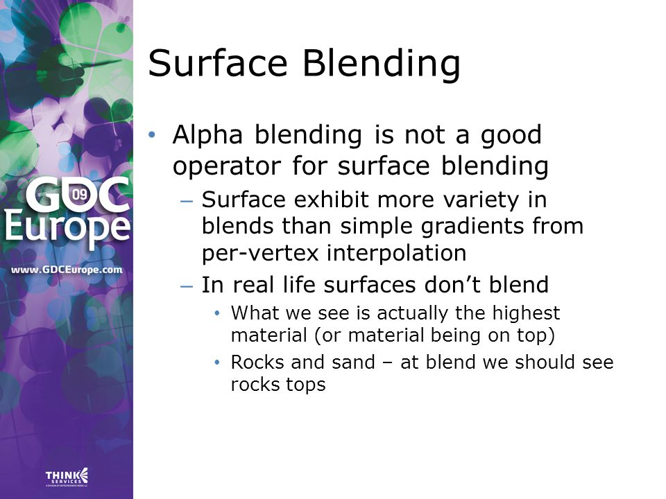 Surface Blending Alpha blending is not a good operator for surface blending – Surface exhibit more variety in blends than simple gradients from per-vertex interpolation – In real life surfaces don't blend What we see is actually the highest material (or material being on top) Rocks and sand – at blend we should see rocks tops