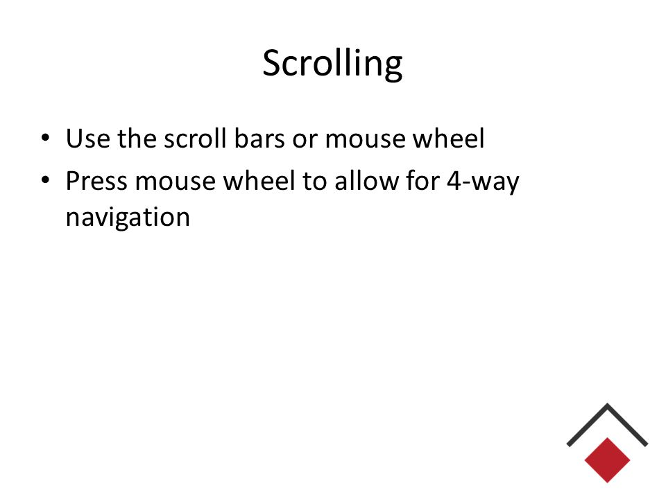 Scrolling Use the scroll bars or mouse wheel Press mouse wheel to allow for 4-way navigation