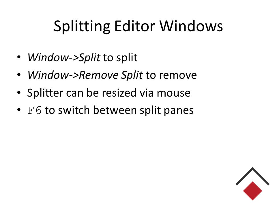 Splitting Editor Windows Window->Split to split Window->Remove Split to remove Splitter can be resized via mouse F6 to switch between split panes