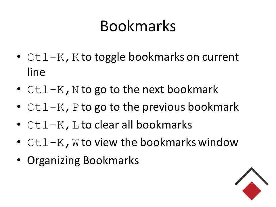 Bookmarks Ctl-K,K to toggle bookmarks on current line Ctl-K,N to go to the next bookmark Ctl-K,P to go to the previous bookmark Ctl-K,L to clear all bookmarks Ctl-K,W to view the bookmarks window Organizing Bookmarks
