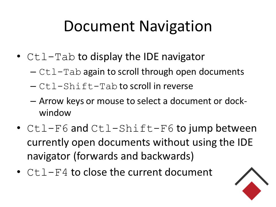 Document Navigation Ctl-Tab to display the IDE navigator – Ctl-Tab again to scroll through open documents – Ctl-Shift-Tab to scroll in reverse – Arrow keys or mouse to select a document or dock- window Ctl-F6 and Ctl-Shift-F6 to jump between currently open documents without using the IDE navigator (forwards and backwards) Ctl-F4 to close the current document
