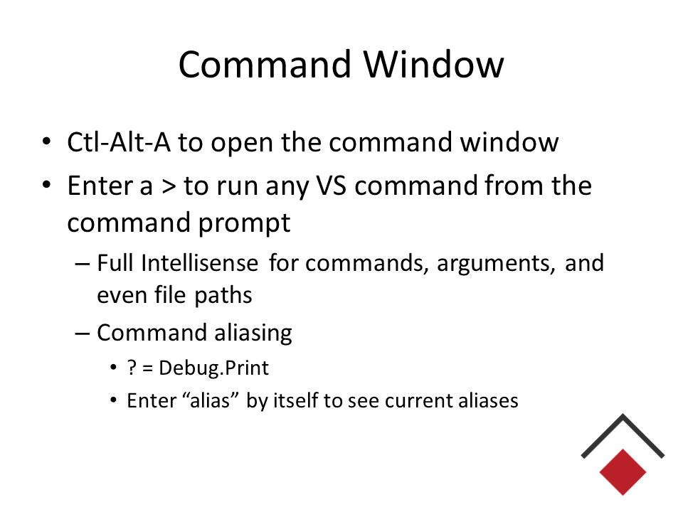 Command Window Ctl-Alt-A to open the command window Enter a > to run any VS command from the command prompt – Full Intellisense for commands, arguments, and even file paths – Command aliasing .