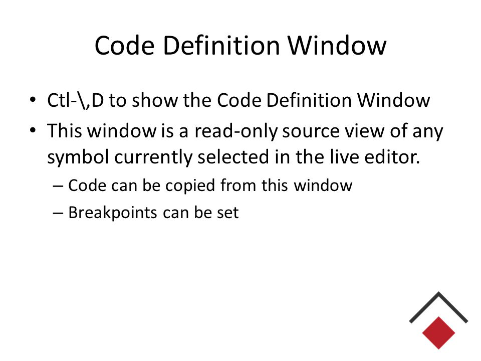 Code Definition Window Ctl-\,D to show the Code Definition Window This window is a read-only source view of any symbol currently selected in the live editor.