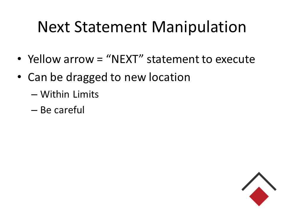 Next Statement Manipulation Yellow arrow = NEXT statement to execute Can be dragged to new location – Within Limits – Be careful