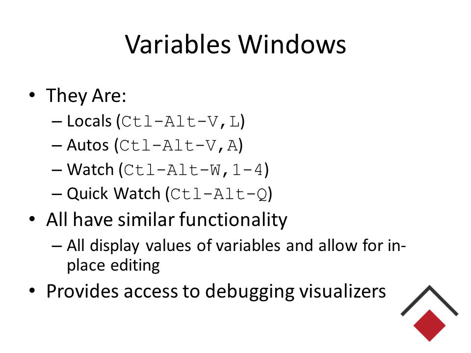 Variables Windows They Are: – Locals ( Ctl-Alt-V,L ) – Autos ( Ctl-Alt-V,A ) – Watch ( Ctl-Alt-W,1-4 ) – Quick Watch ( Ctl-Alt-Q ) All have similar functionality – All display values of variables and allow for in- place editing Provides access to debugging visualizers