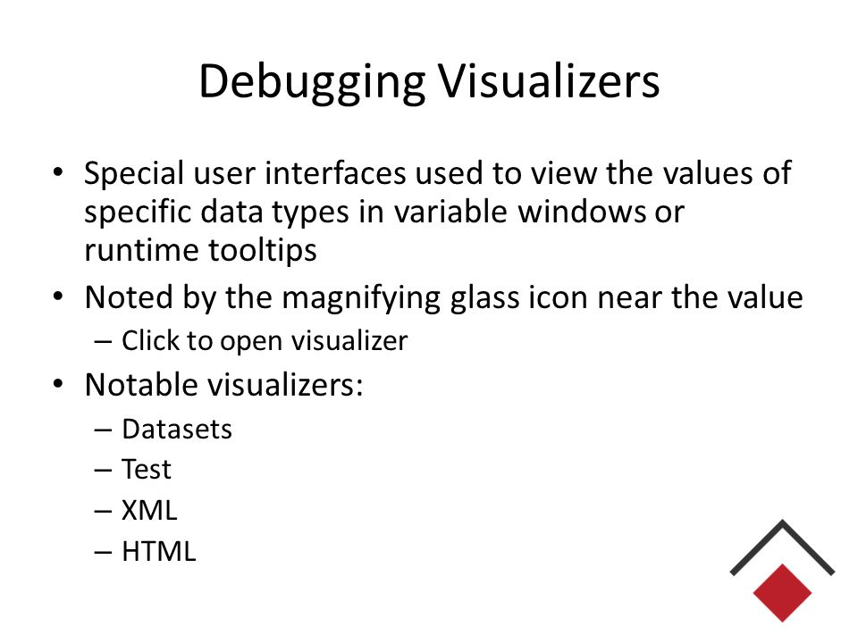 Debugging Visualizers Special user interfaces used to view the values of specific data types in variable windows or runtime tooltips Noted by the magnifying glass icon near the value – Click to open visualizer Notable visualizers: – Datasets – Test – XML – HTML