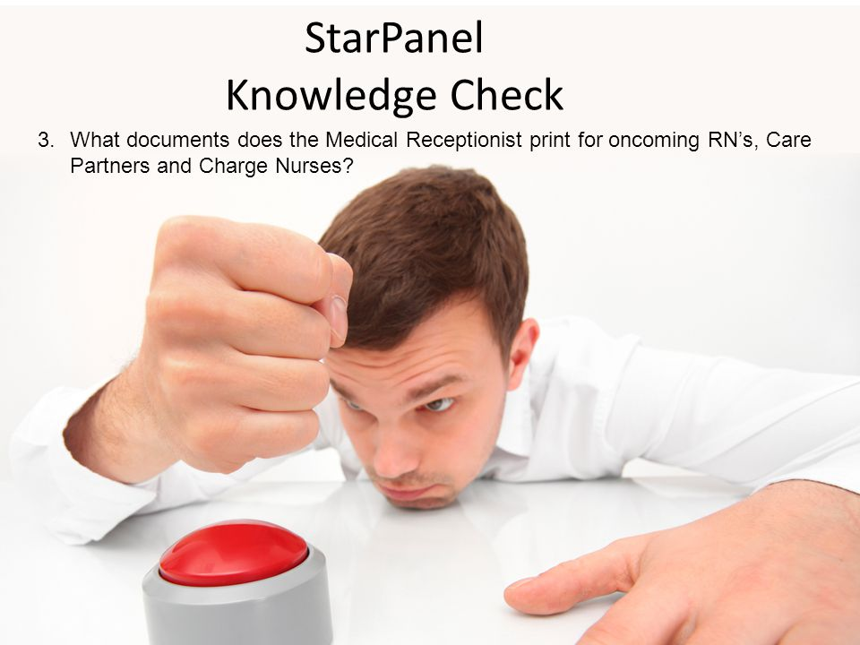 StarPanel Knowledge Check 3.What documents does the Medical Receptionist print for oncoming RN's, Care Partners and Charge Nurses