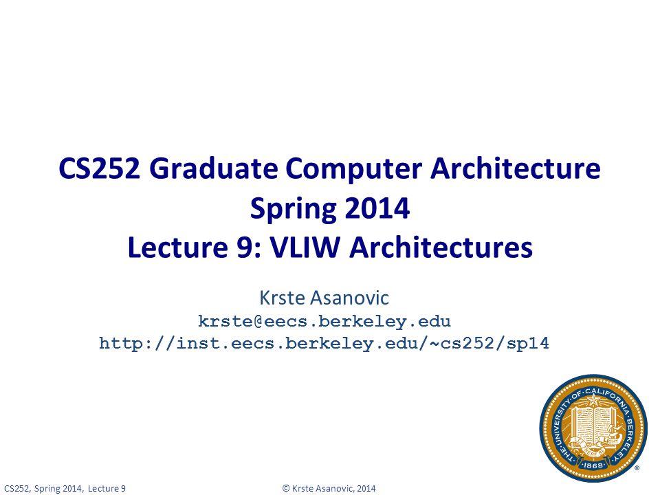© Krste Asanovic, 2014CS252, Spring 2014, Lecture 9 CS252 Graduate Computer Architecture Spring 2014 Lecture 9: VLIW Architectures Krste Asanovic krste@eecs.berkeley.edu http://inst.eecs.berkeley.edu/~cs252/sp14