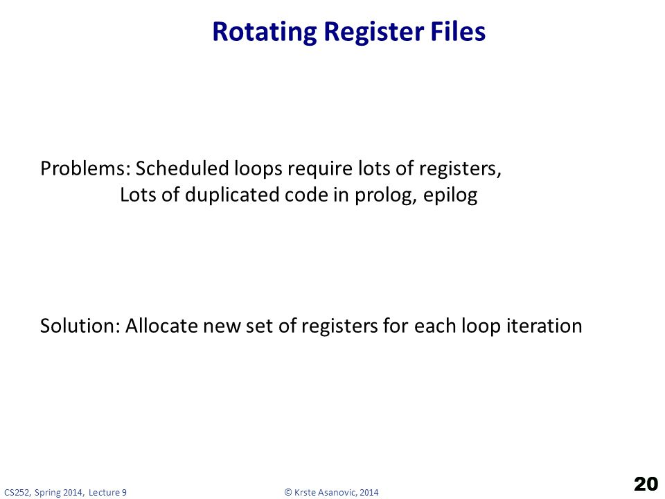 © Krste Asanovic, 2014CS252, Spring 2014, Lecture 9 Rotating Register Files 20 Problems: Scheduled loops require lots of registers, Lots of duplicated code in prolog, epilog Solution: Allocate new set of registers for each loop iteration 20