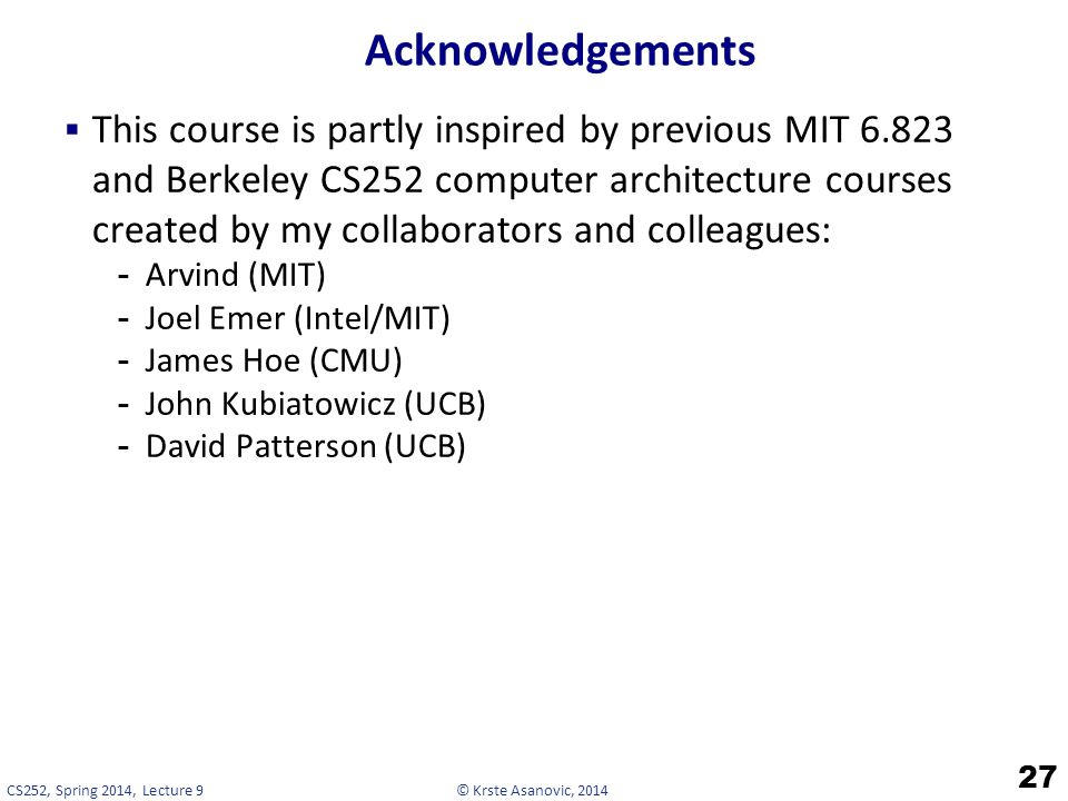 © Krste Asanovic, 2014CS252, Spring 2014, Lecture 9 Acknowledgements  This course is partly inspired by previous MIT 6.823 and Berkeley CS252 computer architecture courses created by my collaborators and colleagues: -Arvind (MIT) -Joel Emer (Intel/MIT) -James Hoe (CMU) -John Kubiatowicz (UCB) -David Patterson (UCB) 27