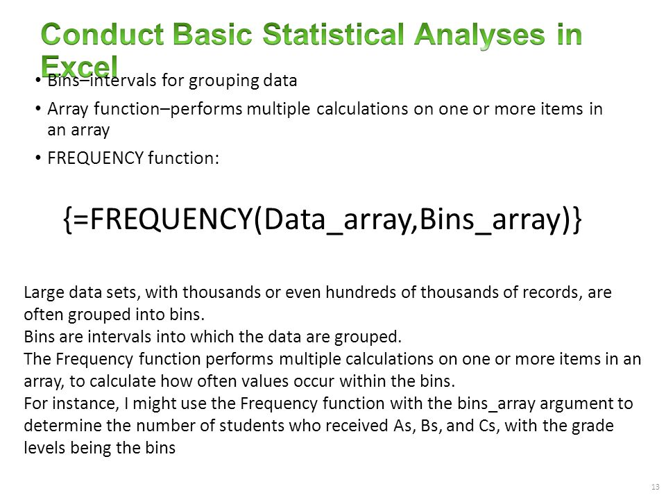 13 Bins–intervals for grouping data Array function–performs multiple calculations on one or more items in an array FREQUENCY function: {=FREQUENCY(Data_array,Bins_array)} Large data sets, with thousands or even hundreds of thousands of records, are often grouped into bins.