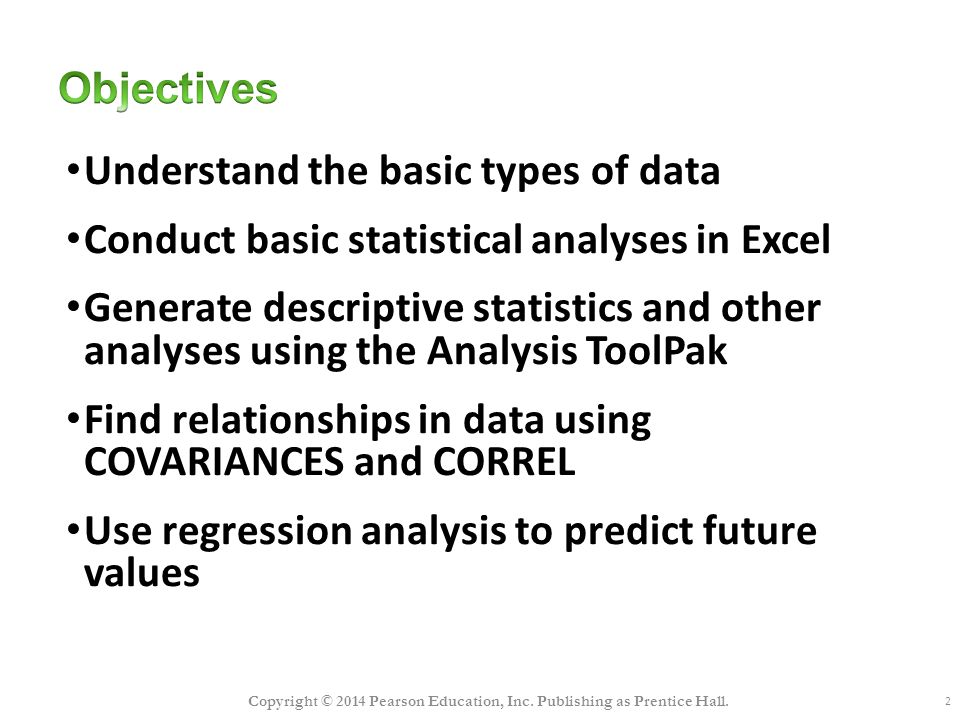 2 Understand the basic types of data Conduct basic statistical analyses in Excel Generate descriptive statistics and other analyses using the Analysis ToolPak Find relationships in data using COVARIANCES and CORREL Use regression analysis to predict future values Copyright © 2014 Pearson Education, Inc.